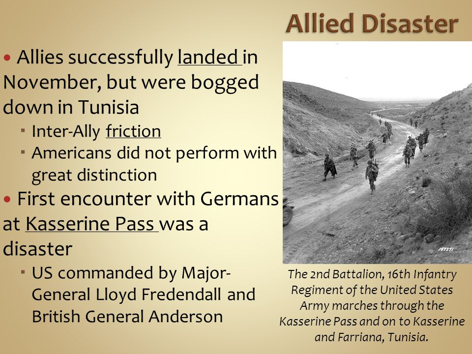 Allies successfully landed in November, but were bogged down in Tunisia  Inter-Ally friction  Americans did not perform with great distinction First encounter with Germans at Kasserine Pass was a disaster  US commanded by Major- General Lloyd Fredendall and British General Anderson The 2nd Battalion, 16th Infantry Regiment of the United States Army marches through the Kasserine Pass and on to Kasserine and Farriana, Tunisia.