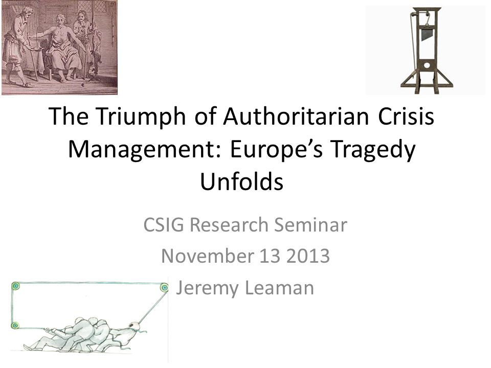 The Triumph of Authoritarian Crisis Management: Europe's Tragedy Unfolds CSIG Research Seminar November 13 2013 Jeremy Leaman