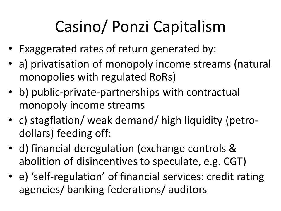 Casino/ Ponzi Capitalism Exaggerated rates of return generated by: a) privatisation of monopoly income streams (natural monopolies with regulated RoRs) b) public-private-partnerships with contractual monopoly income streams c) stagflation/ weak demand/ high liquidity (petro- dollars) feeding off: d) financial deregulation (exchange controls & abolition of disincentives to speculate, e.g.