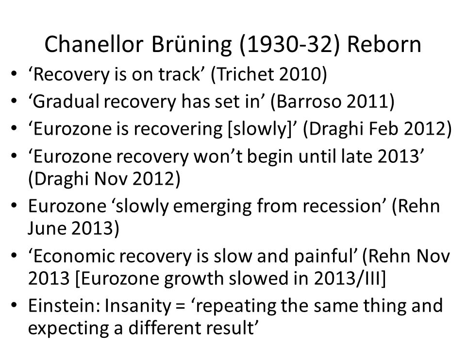 Chanellor Brüning (1930-32) Reborn 'Recovery is on track' (Trichet 2010) 'Gradual recovery has set in' (Barroso 2011) 'Eurozone is recovering [slowly]' (Draghi Feb 2012) 'Eurozone recovery won't begin until late 2013' (Draghi Nov 2012) Eurozone 'slowly emerging from recession' (Rehn June 2013) 'Economic recovery is slow and painful' (Rehn Nov 2013 [Eurozone growth slowed in 2013/III] Einstein: Insanity = 'repeating the same thing and expecting a different result'