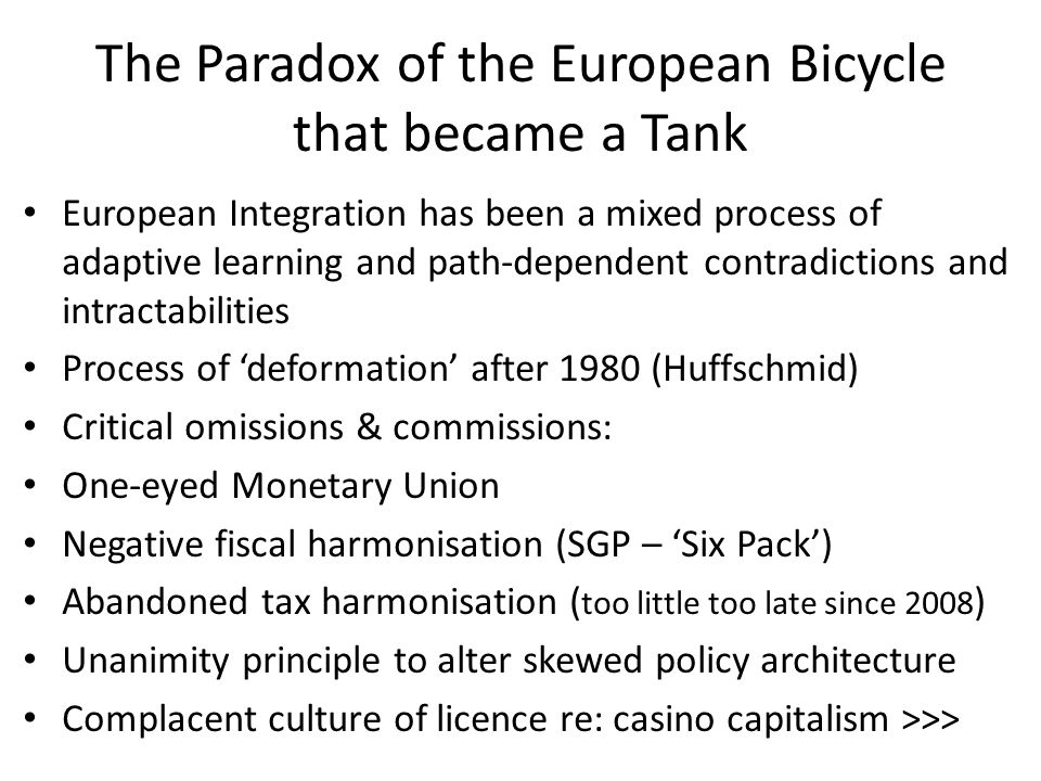 The Paradox of the European Bicycle that became a Tank European Integration has been a mixed process of adaptive learning and path-dependent contradictions and intractabilities Process of 'deformation' after 1980 (Huffschmid) Critical omissions & commissions: One-eyed Monetary Union Negative fiscal harmonisation (SGP – 'Six Pack') Abandoned tax harmonisation ( too little too late since 2008 ) Unanimity principle to alter skewed policy architecture Complacent culture of licence re: casino capitalism >>>