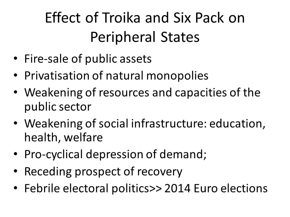 Effect of Troika and Six Pack on Peripheral States Fire-sale of public assets Privatisation of natural monopolies Weakening of resources and capacities of the public sector Weakening of social infrastructure: education, health, welfare Pro-cyclical depression of demand; Receding prospect of recovery Febrile electoral politics>> 2014 Euro elections