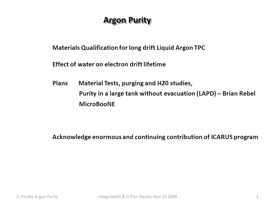 Materials Qualification for long drift Liquid Argon TPC Effect of water on electron drift lifetime Plans Material Tests, purging and H20 studies, Purity in a large tank without evacuation (LAPD) – Brian Rebel MicroBooNE Acknowledge enormous and continuing contribution of ICARUS program S.