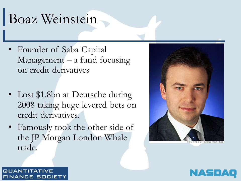 Boaz Weinstein Founder of Saba Capital Management – a fund focusing on credit derivatives Lost $1.8bn at Deutsche during 2008 taking huge levered bets on credit derivatives.