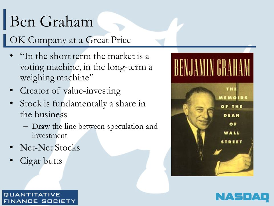 Ben Graham In the short term the market is a voting machine, in the long-term a weighing machine Creator of value-investing Stock is fundamentally a share in the business – Draw the line between speculation and investment Net-Net Stocks Cigar butts OK Company at a Great Price