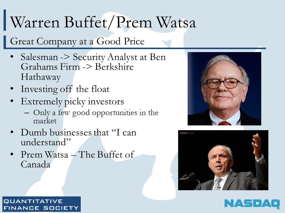 Warren Buffet/Prem Watsa Salesman -> Security Analyst at Ben Grahams Firm -> Berkshire Hathaway Investing off the float Extremely picky investors – Only a few good opportunities in the market Dumb businesses that I can understand Prem Watsa – The Buffet of Canada Great Company at a Good Price