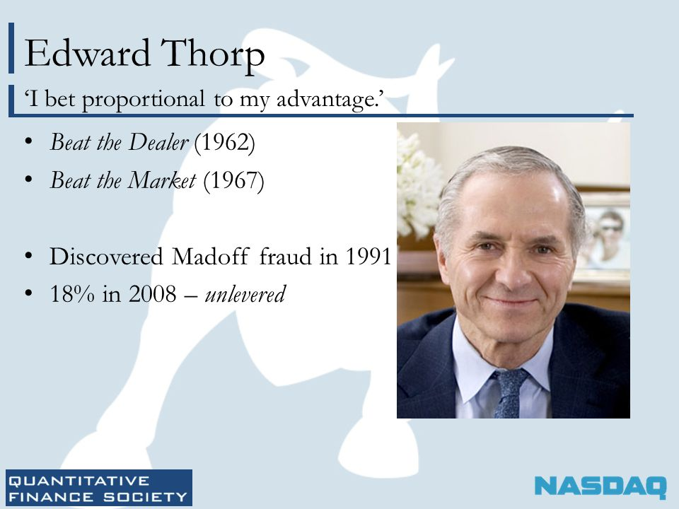 Edward Thorp Beat the Dealer (1962) Beat the Market (1967) Discovered Madoff fraud in 1991 18% in 2008 – unlevered 'I bet proportional to my advantage.'