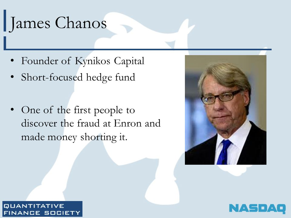 James Chanos Founder of Kynikos Capital Short-focused hedge fund One of the first people to discover the fraud at Enron and made money shorting it.