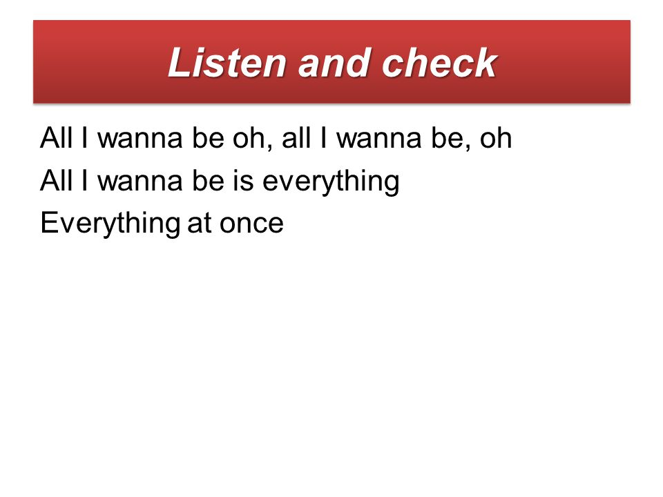 All I wanna be oh, all I wanna be, oh All I wanna be is everything Everything at once Listen and check