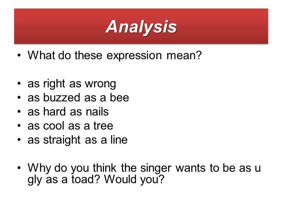 What do these expression mean? as right as wrong as buzzed as a bee as hard as nails as cool as a tree as straight as a line Why do you think the sing