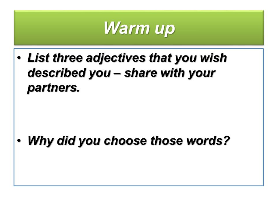 Warm up List three adjectives that you wish described you – share with your partners.List three adjectives that you wish described you – share with your partners.