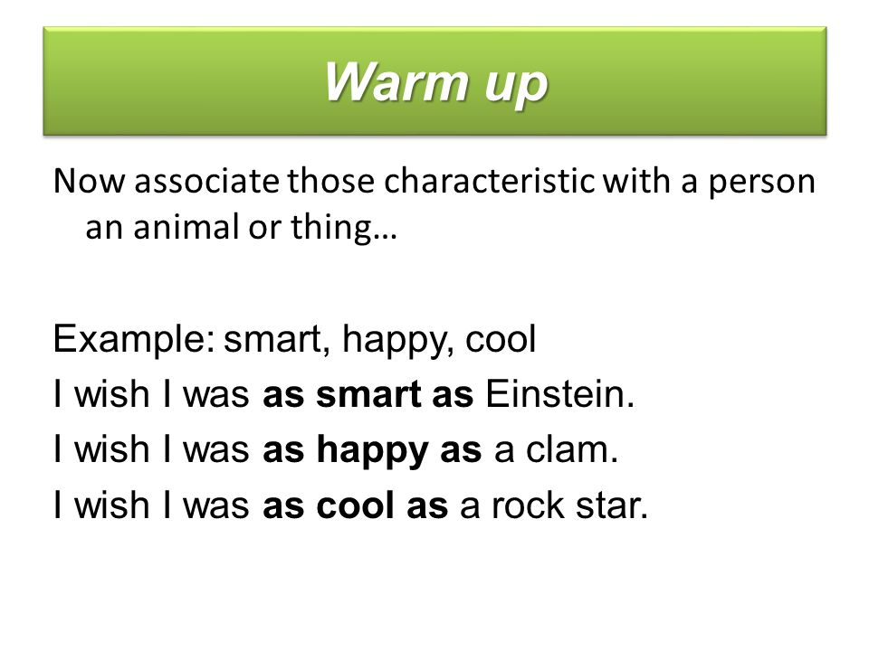 Now associate those characteristic with a person an animal or thing… Example: smart, happy, cool I wish I was as smart as Einstein.