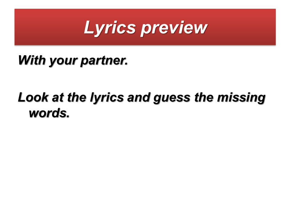 Lyrics preview With your partner. Look at the lyrics and guess the missing words.