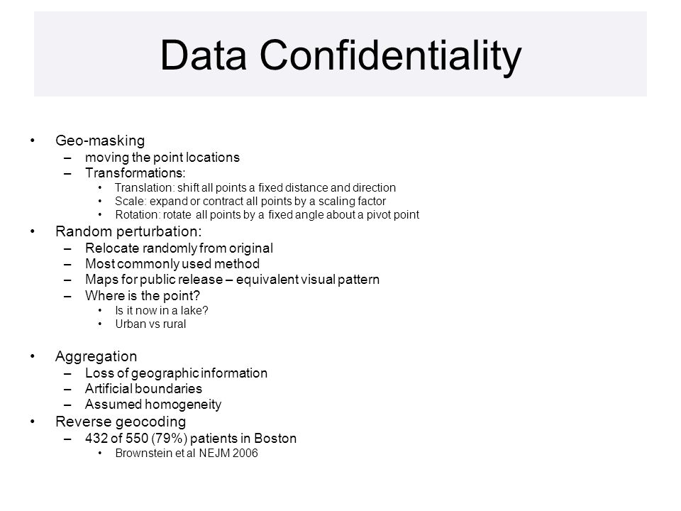Data Confidentiality Geo-masking –moving the point locations –Transformations: Translation: shift all points a fixed distance and direction Scale: expand or contract all points by a scaling factor Rotation: rotate all points by a fixed angle about a pivot point Random perturbation: –Relocate randomly from original –Most commonly used method –Maps for public release – equivalent visual pattern –Where is the point.