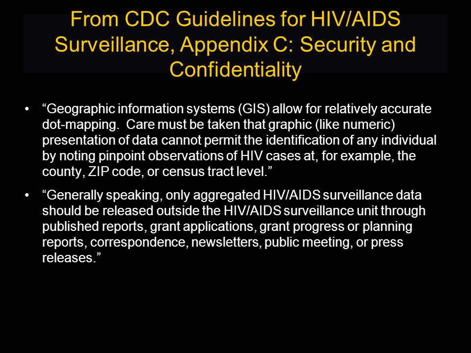 From CDC Guidelines for HIV/AIDS Surveillance, Appendix C: Security and Confidentiality Geographic information systems (GIS) allow for relatively accurate dot-mapping.