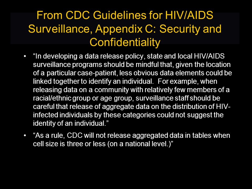From CDC Guidelines for HIV/AIDS Surveillance, Appendix C: Security and Confidentiality In developing a data release policy, state and local HIV/AIDS surveillance programs should be mindful that, given the location of a particular case-patient, less obvious data elements could be linked together to identify an individual.