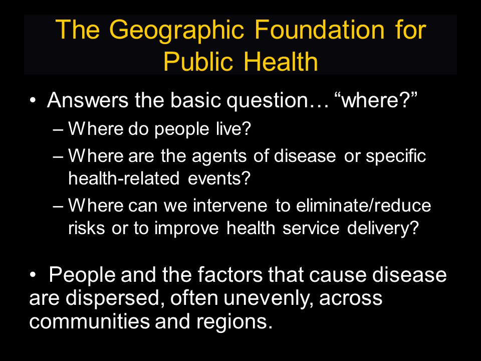 The Geographic Foundation for Public Health Answers the basic question… where –Where do people live.