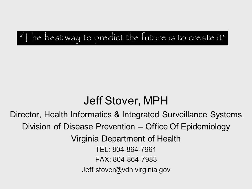 Jeff Stover, MPH Director, Health Informatics & Integrated Surveillance Systems Division of Disease Prevention – Office Of Epidemiology Virginia Department of Health TEL: 804-864-7961 FAX: 804-864-7983 Jeff.stover@vdh.virginia.gov The best way to predict the future is to create it
