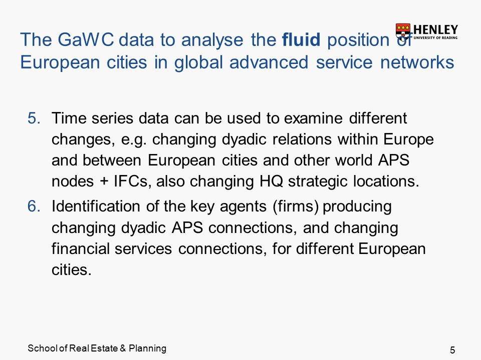 School of Real Estate & Planning The GaWC data to analyse the fluid position of European cities in global advanced service networks 5.Time series data can be used to examine different changes, e.g.