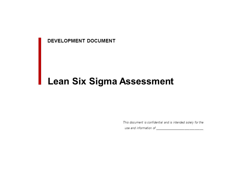 Client Logo DEVELOPMENT DOCUMENT Lean Six Sigma Assessment This document is confidential and is intended solely for the use and information of ____________________________