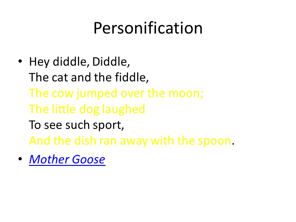 Personification Hey diddle, Diddle, The cat and the fiddle, The cow jumped over the moon; The little dog laughed To see such sport, And the dish ran away with the spoon.