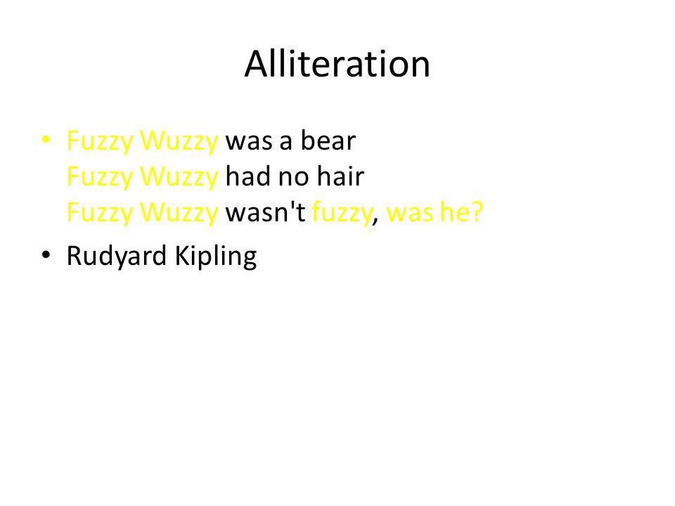 Alliteration Fuzzy Wuzzy was a bear Fuzzy Wuzzy had no hair Fuzzy Wuzzy wasn't fuzzy, was he? Rudyard Kipling
