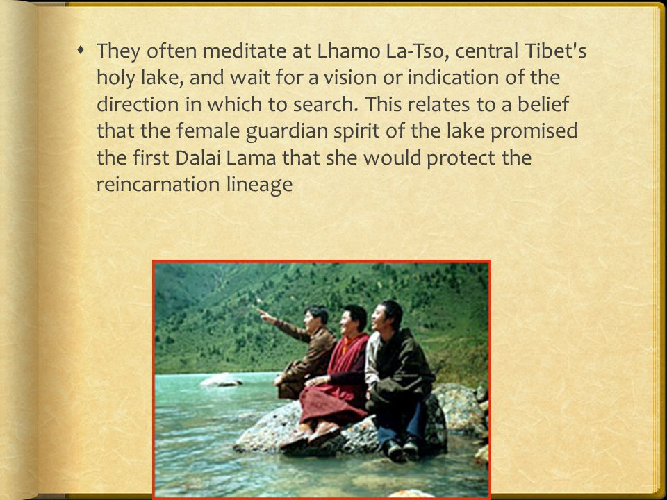  They often meditate at Lhamo La-Tso, central Tibet s holy lake, and wait for a vision or indication of the direction in which to search.