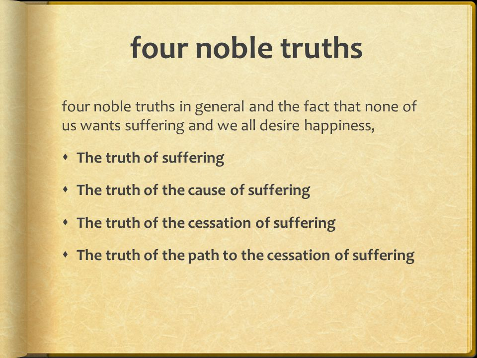 four noble truths four noble truths in general and the fact that none of us wants suffering and we all desire happiness,  The truth of suffering  The truth of the cause of suffering  The truth of the cessation of suffering  The truth of the path to the cessation of suffering