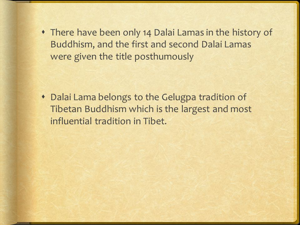  There have been only 14 Dalai Lamas in the history of Buddhism, and the first and second Dalai Lamas were given the title posthumously  Dalai Lama belongs to the Gelugpa tradition of Tibetan Buddhism which is the largest and most influential tradition in Tibet.
