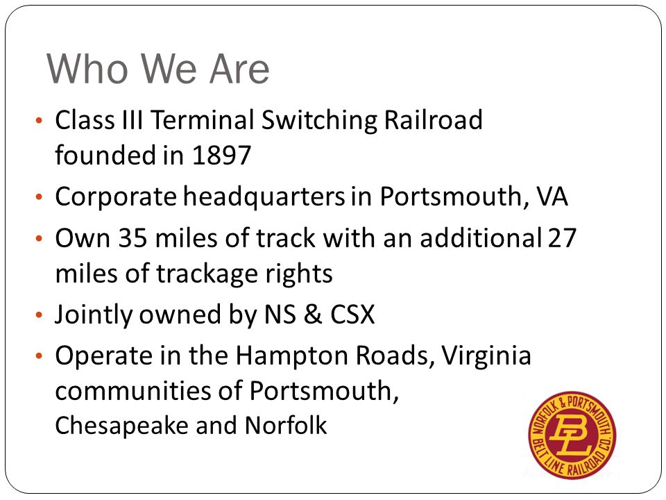 Who We Are Class III Terminal Switching Railroad founded in 1897 Corporate headquarters in Portsmouth, VA Own 35 miles of track with an additional 27 miles of trackage rights Jointly owned by NS & CSX Operate in the Hampton Roads, Virginia communities of Portsmouth, Chesapeake and Norfolk