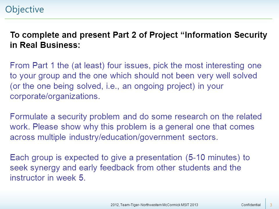 2012, Team-Tiger- Northwestern McCormick MSIT 2013 Confidential 3 Objective To complete and present Part 2 of Project Information Security in Real Business: From Part 1 the (at least) four issues, pick the most interesting one to your group and the one which should not been very well solved (or the one being solved, i.e., an ongoing project) in your corporate/organizations.