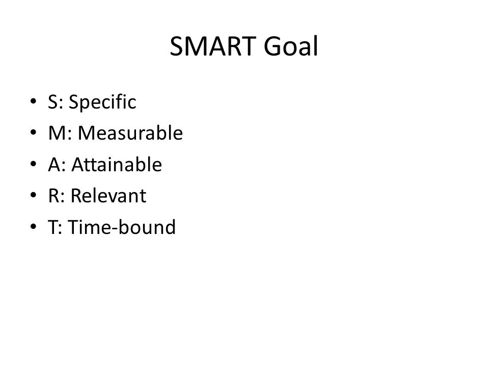 SMART Goal S: Specific M: Measurable A: Attainable R: Relevant T: Time-bound