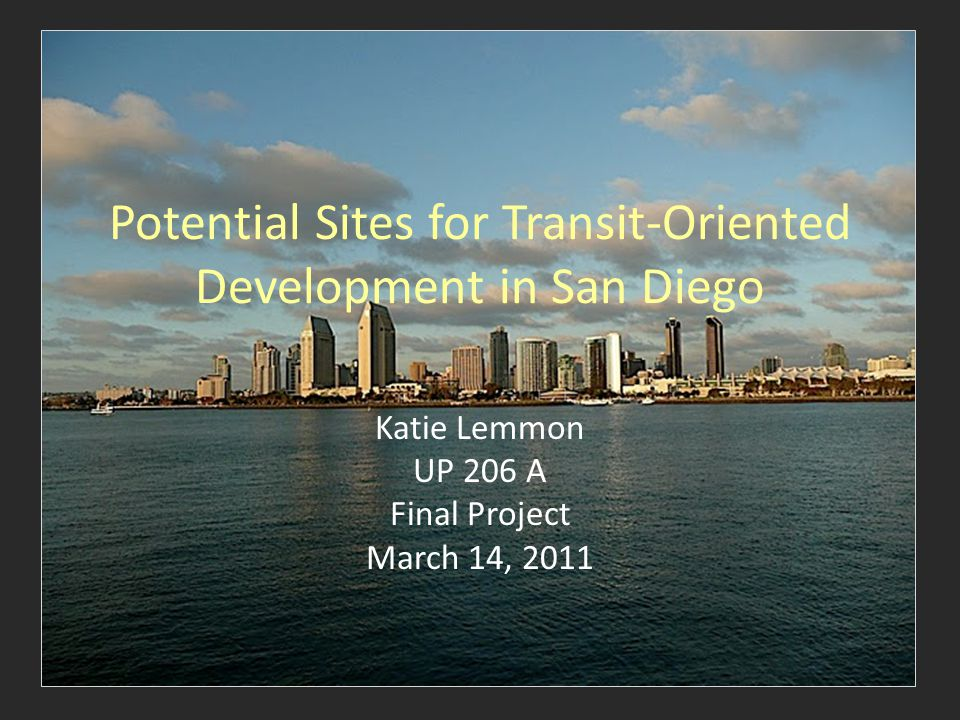 Potential Sites for Transit-Oriented Development in San Diego Katie Lemmon UP 206 A Final Project March 14, 2011
