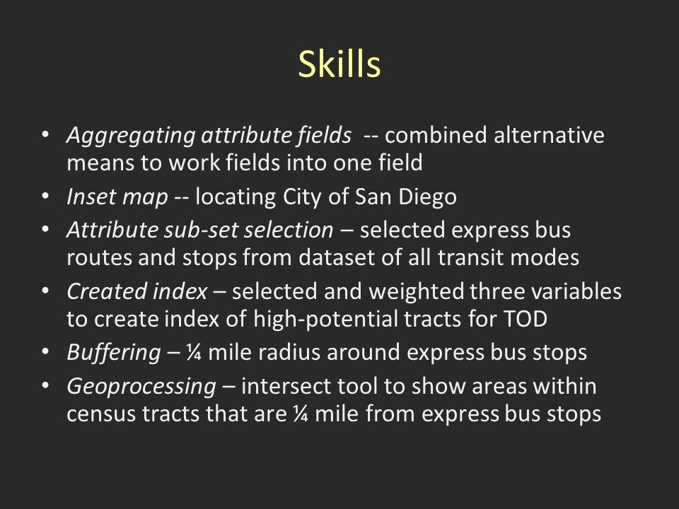 Skills Aggregating attribute fields -- combined alternative means to work fields into one field Inset map -- locating City of San Diego Attribute sub-set selection – selected express bus routes and stops from dataset of all transit modes Created index – selected and weighted three variables to create index of high-potential tracts for TOD Buffering – ¼ mile radius around express bus stops Geoprocessing – intersect tool to show areas within census tracts that are ¼ mile from express bus stops