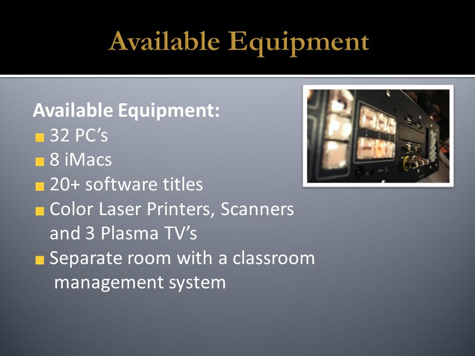 Available Equipment: 32 PC's 8 iMacs 20+ software titles Color Laser Printers, Scanners and 3 Plasma TV's Separate room with a classroom management system