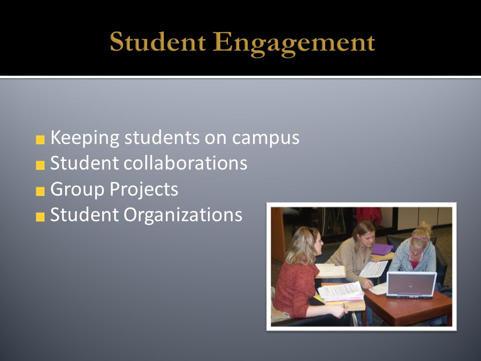 Keeping students on campus Student collaborations Group Projects Student Organizations