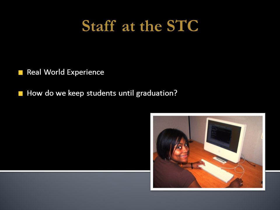 Staff at the STC Real World Experience How do we keep students until graduation