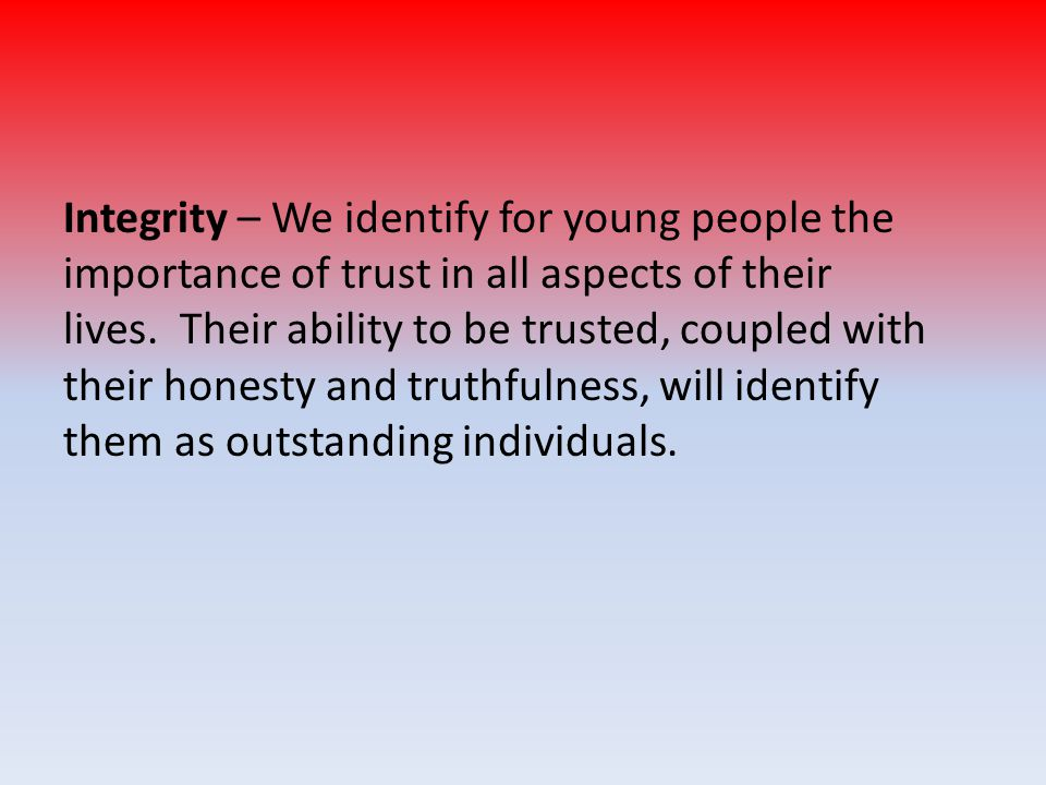 Integrity – We identify for young people the importance of trust in all aspects of their lives.
