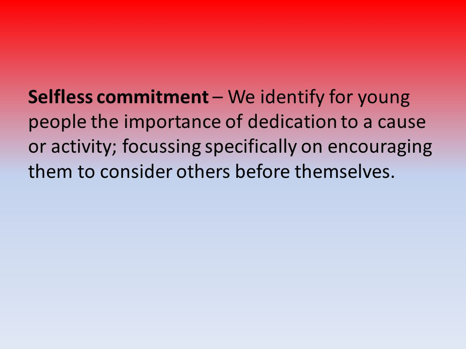 Selfless commitment – We identify for young people the importance of dedication to a cause or activity; focussing specifically on encouraging them to
