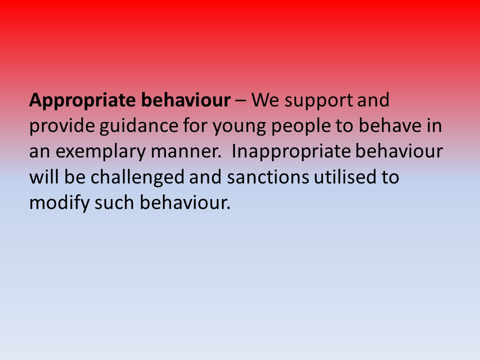 Appropriate behaviour – We support and provide guidance for young people to behave in an exemplary manner.