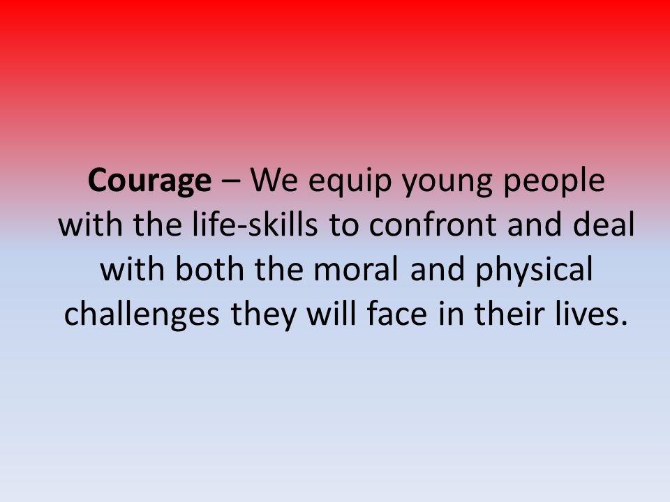 Courage – We equip young people with the life-skills to confront and deal with both the moral and physical challenges they will face in their lives.