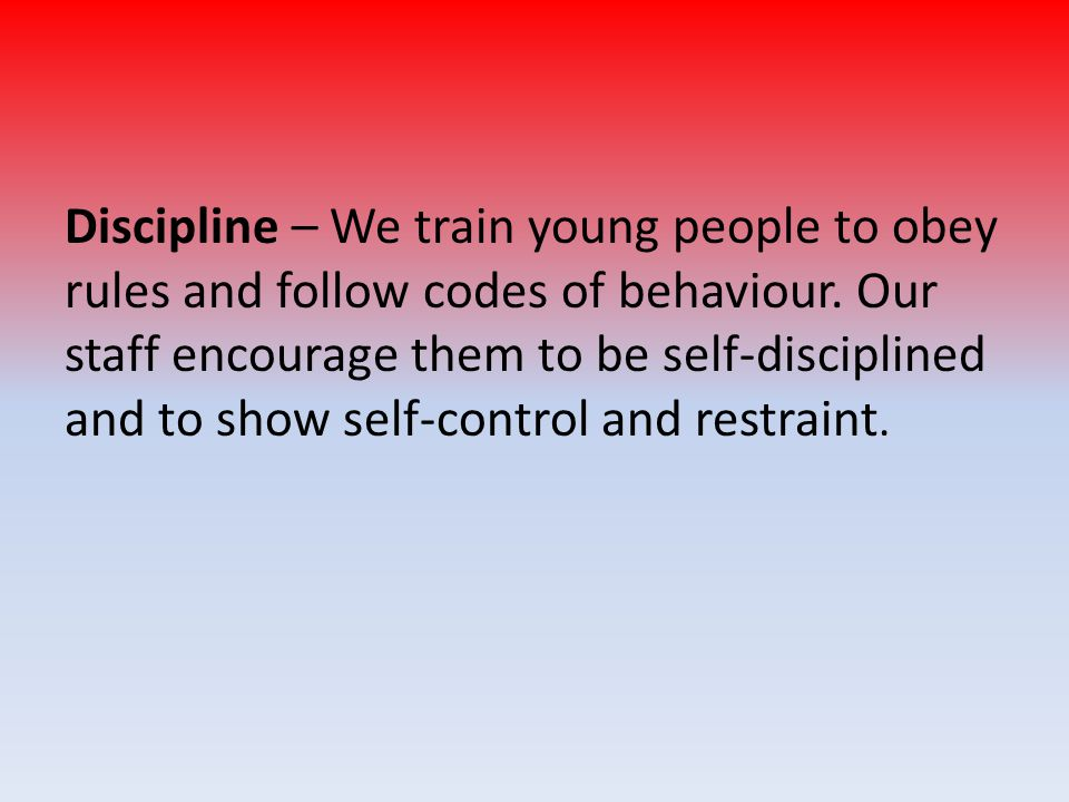 Discipline – We train young people to obey rules and follow codes of behaviour. Our staff encourage them to be self-disciplined and to show self-contr