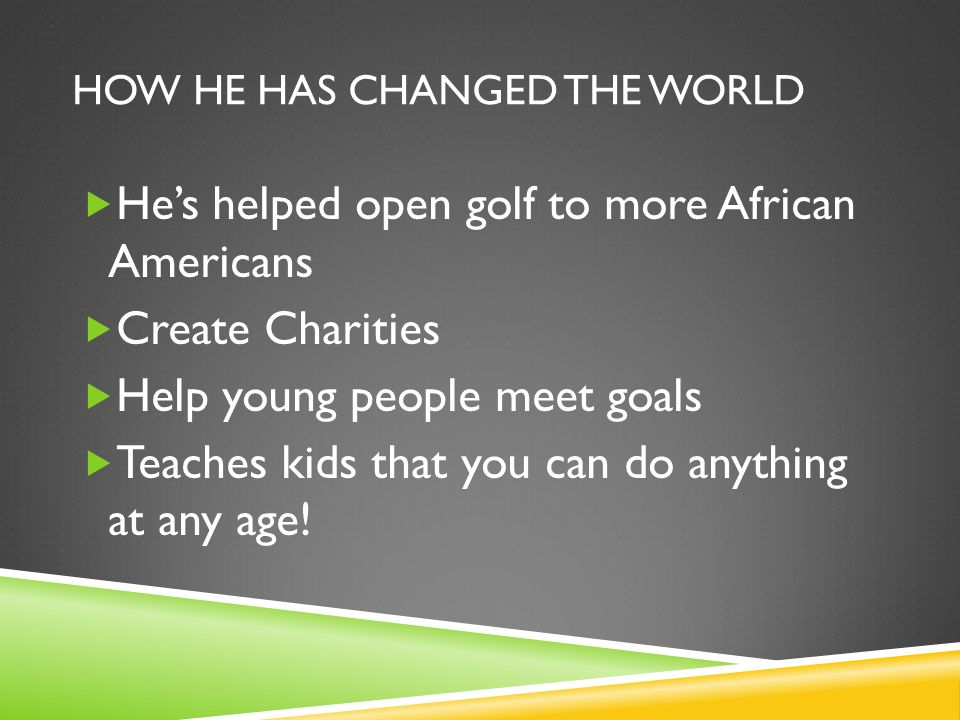 HOW HE HAS CHANGED THE WORLD  He's helped open golf to more African Americans  Create Charities  Help young people meet goals  Teaches kids that you can do anything at any age!