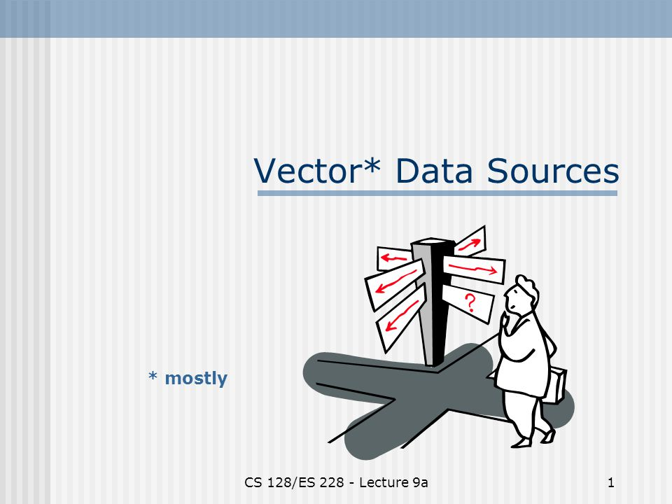 CS 128/ES 228 - Lecture 9a1 Vector* Data Sources * mostly