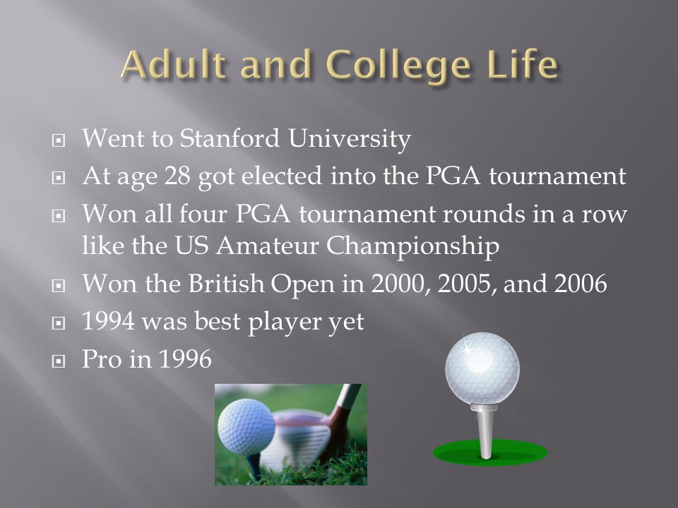  Went to Stanford University  At age 28 got elected into the PGA tournament  Won all four PGA tournament rounds in a row like the US Amateur Championship  Won the British Open in 2000, 2005, and 2006  1994 was best player yet  Pro in 1996