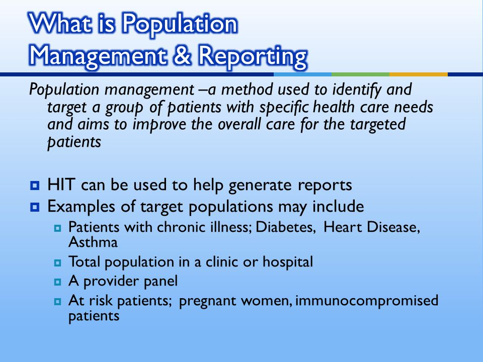 Population management –a method used to identify and target a group of patients with specific health care needs and aims to improve the overall care for the targeted patients  HIT can be used to help generate reports  Examples of target populations may include  Patients with chronic illness; Diabetes, Heart Disease, Asthma  Total population in a clinic or hospital  A provider panel  At risk patients; pregnant women, immunocompromised patients