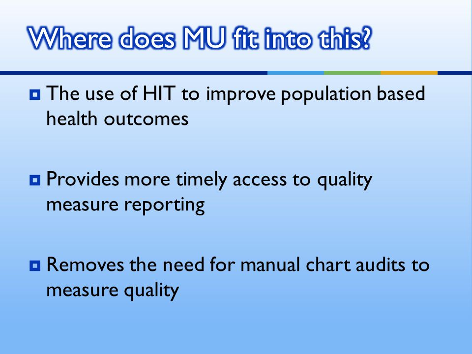  The use of HIT to improve population based health outcomes  Provides more timely access to quality measure reporting  Removes the need for manual chart audits to measure quality