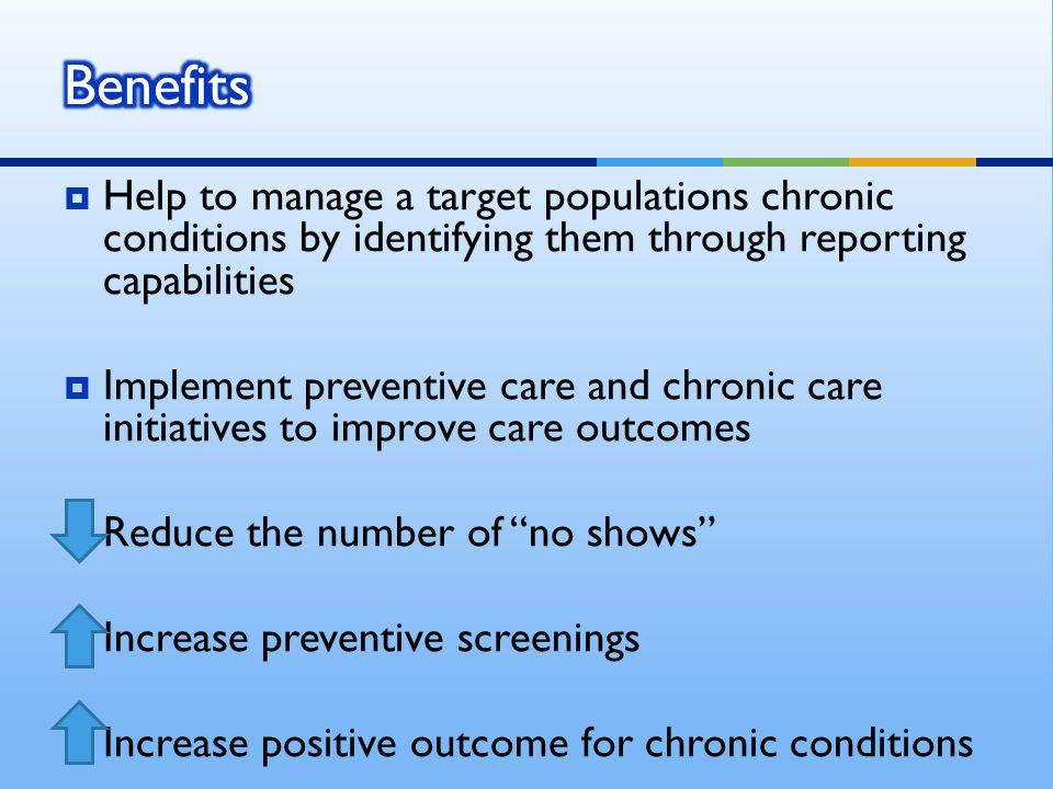  Help to manage a target populations chronic conditions by identifying them through reporting capabilities  Implement preventive care and chronic care initiatives to improve care outcomes  Reduce the number of no shows  Increase preventive screenings  Increase positive outcome for chronic conditions
