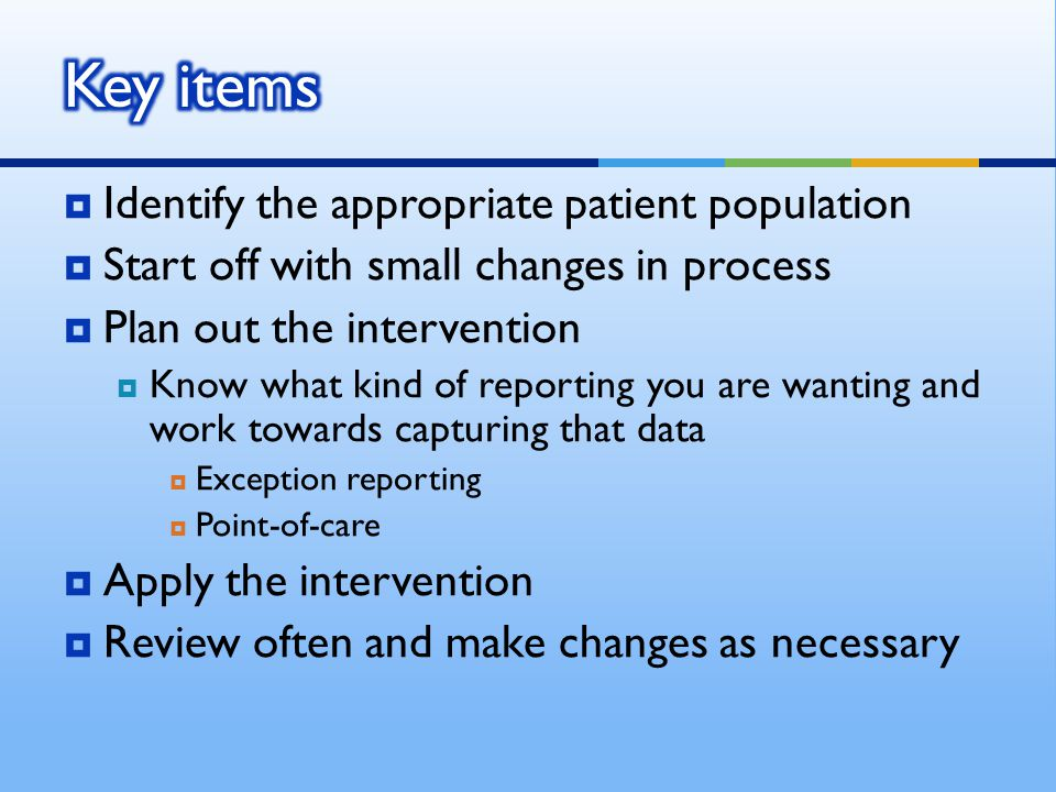  Identify the appropriate patient population  Start off with small changes in process  Plan out the intervention  Know what kind of reporting you are wanting and work towards capturing that data  Exception reporting  Point-of-care  Apply the intervention  Review often and make changes as necessary