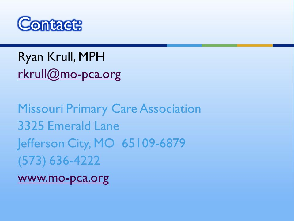 Ryan Krull, MPH rkrull@mo-pca.org Missouri Primary Care Association 3325 Emerald Lane Jefferson City, MO 65109-6879 (573) 636-4222 www.mo-pca.org